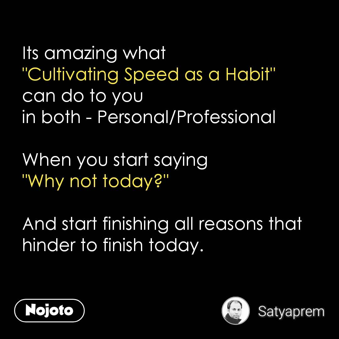 """Its amazing what  """"Cultivating Speed as a Habit""""  can do to you in both - Personal/Professional   When you start saying """"Why not today?""""   And start finishing all reasons that hinder to finish today.    #NojotoQuote"""