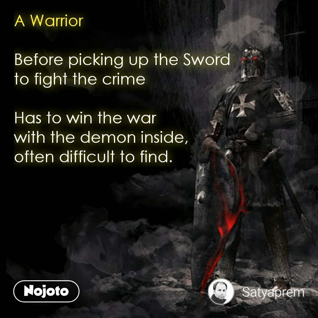A Warrior   Before picking up the Sword  to fight the crime  Has to win the war  with the demon inside,  often difficult to find.  #NojotoQuote