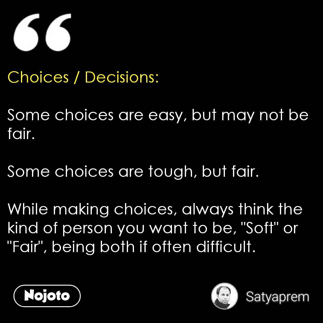 """Choices / Decisions:  Some choices are easy, but may not be fair.  Some choices are tough, but fair.  While making choices, always think the kind of person you want to be, """"Soft"""" or """"Fair"""", being both if often difficult.  #NojotoQuote"""