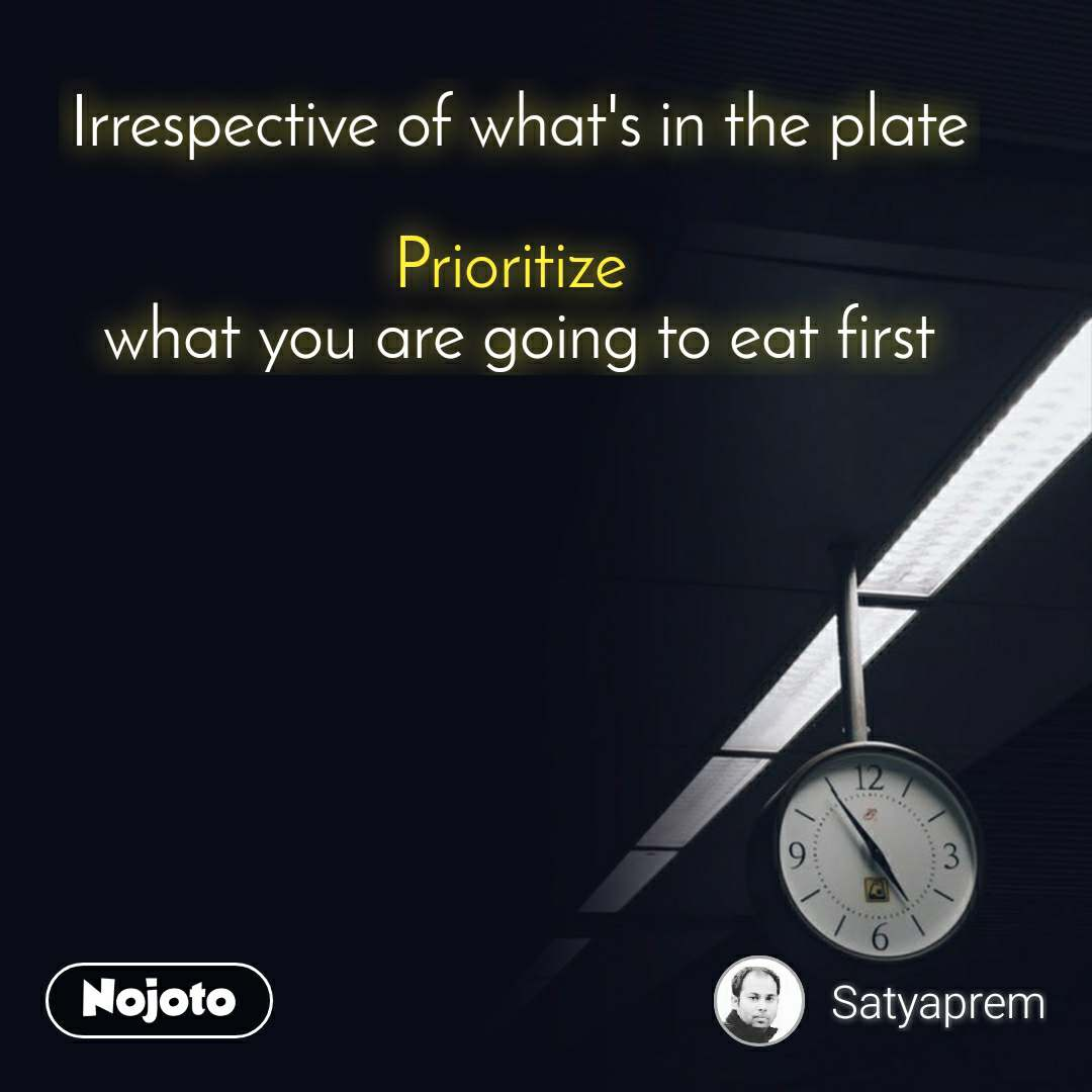 Irrespective of what's in the plate  Prioritize  what you are going to eat first