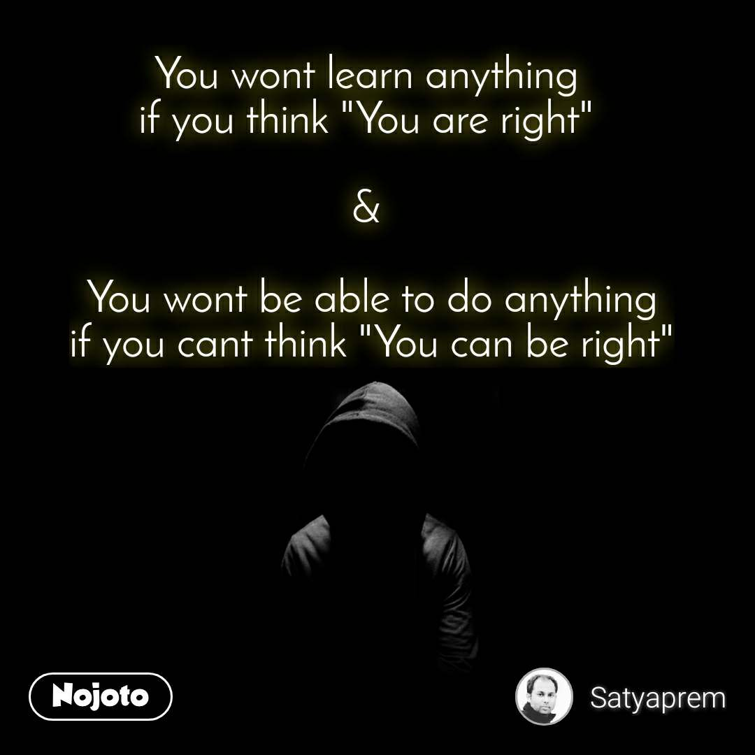 """You wont learn anything  if you think """"You are right""""   &   You wont be able to do anything if you cant think """"You can be right"""""""