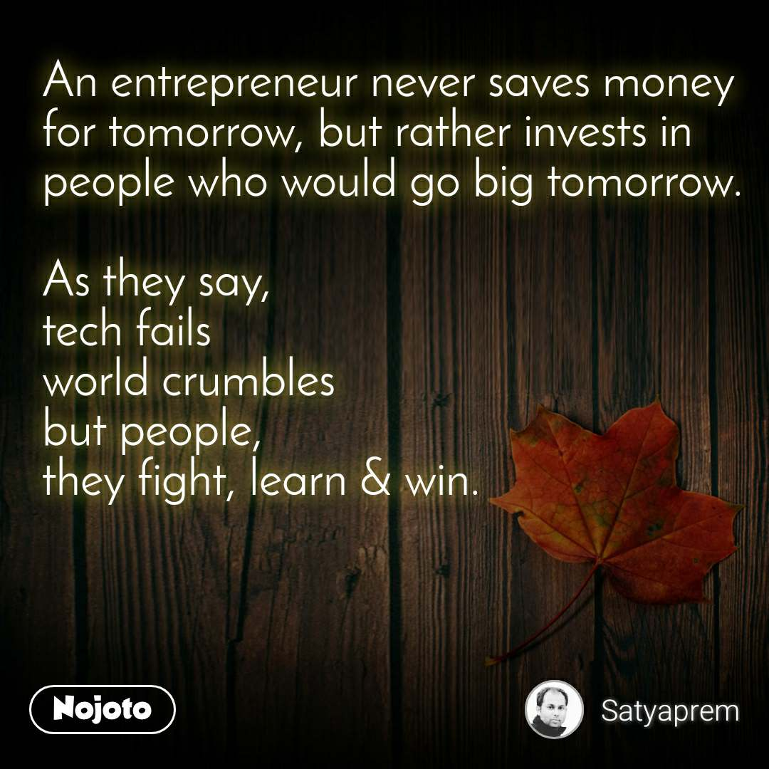 An entrepreneur never saves money for tomorrow, but rather invests in  people who would go big tomorrow.   As they say,  tech fails world crumbles but people,  they fight, learn & win.