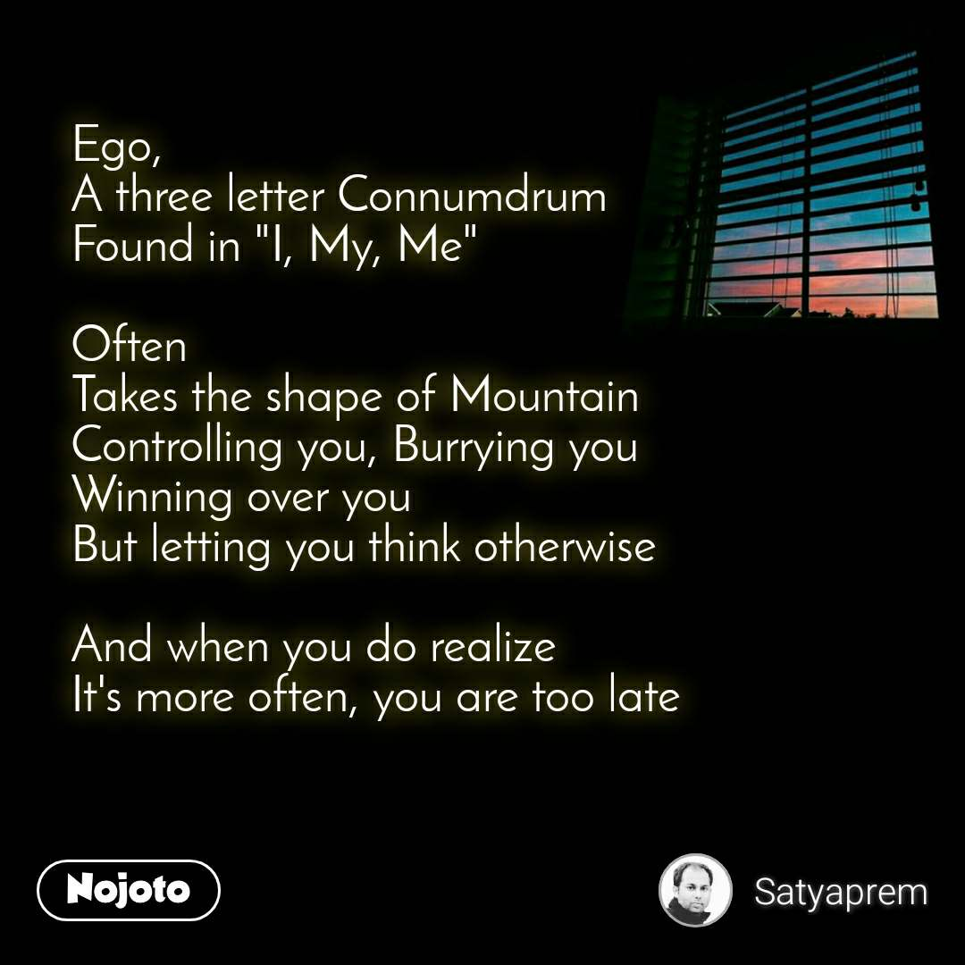 "Ego, A three letter Connumdrum Found in ""I, My, Me""  Often Takes the shape of Mountain Controlling you, Burrying you Winning over you But letting you think otherwise  And when you do realize It's more often, you are too late"