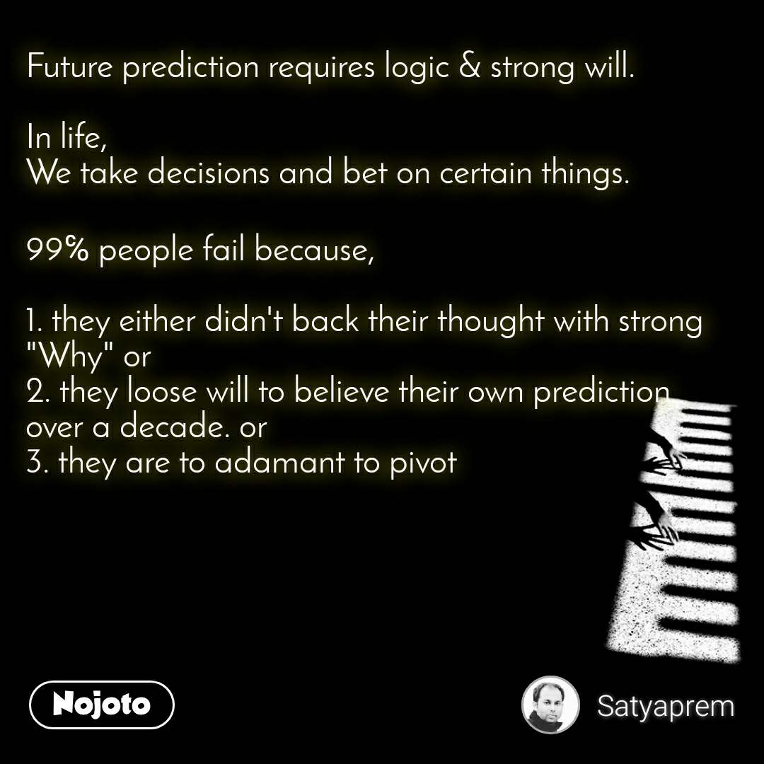 """Future prediction requires logic & strong will.  In life,  We take decisions and bet on certain things.   99℅ people fail because,  1. they either didn't back their thought with strong """"Why"""" or 2. they loose will to believe their own prediction over a decade. or 3. they are to adamant to pivot"""