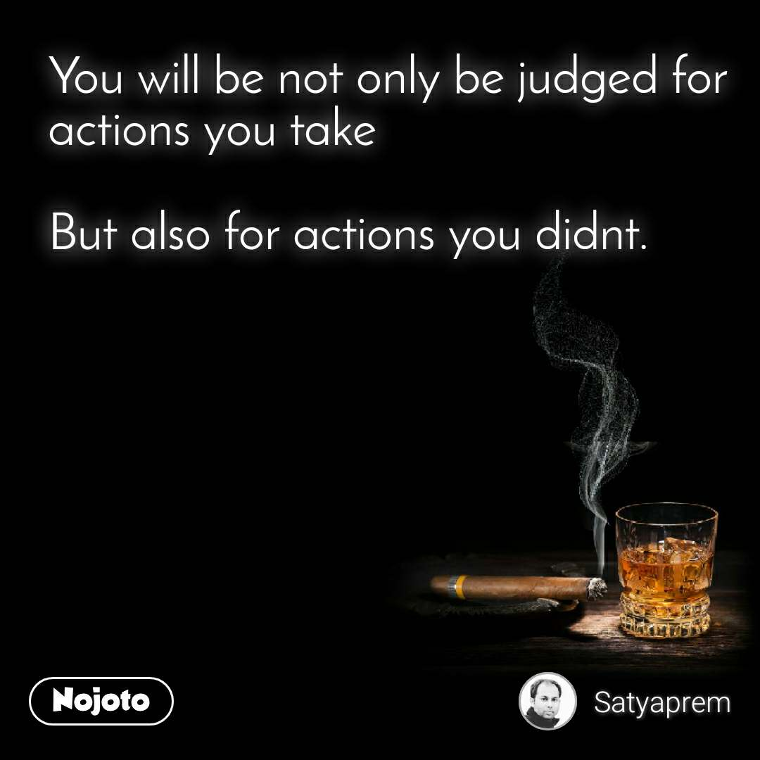 You will be not only be judged for actions you take  But also for actions you didnt.
