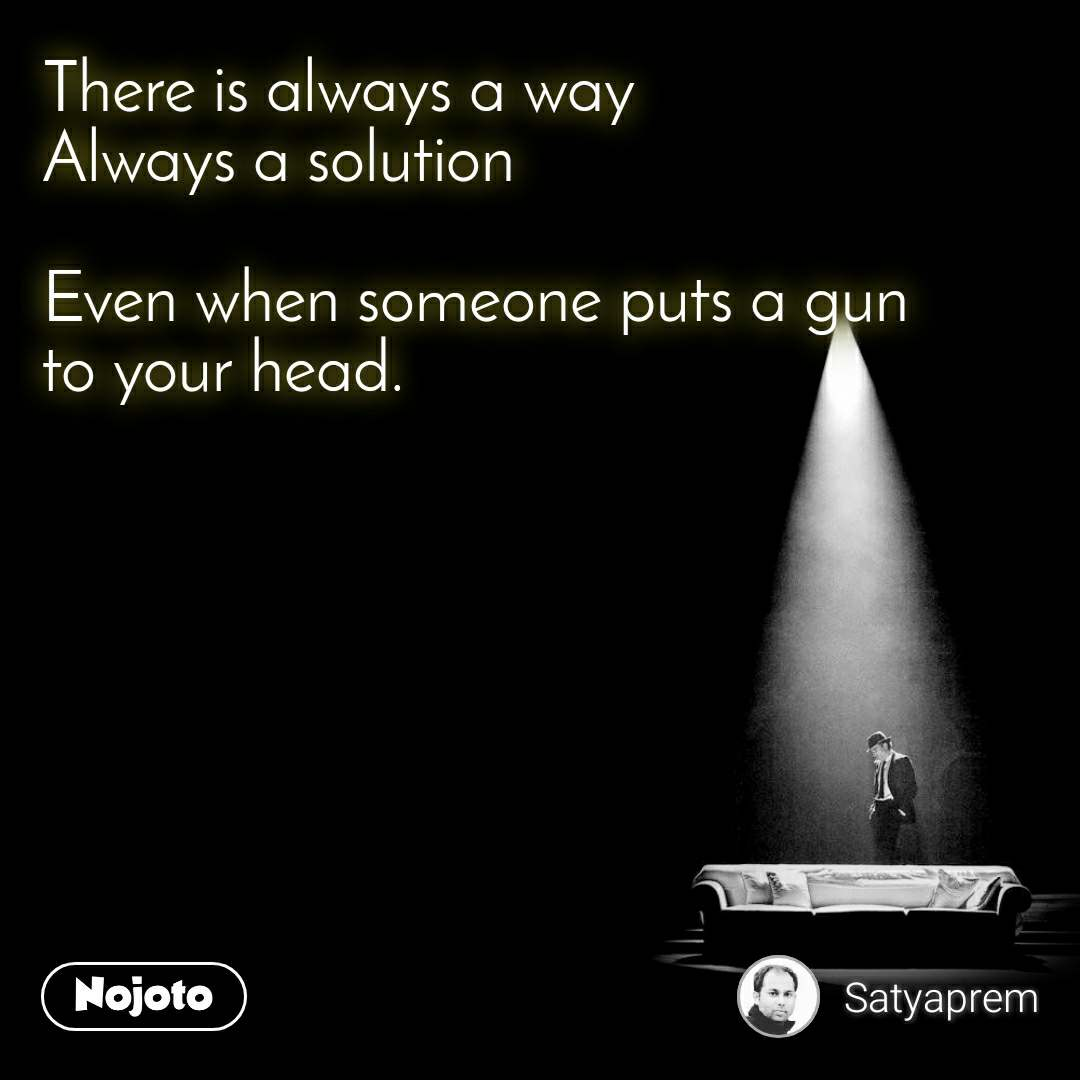 There is always a way Always a solution  Even when someone puts a gun to your head.