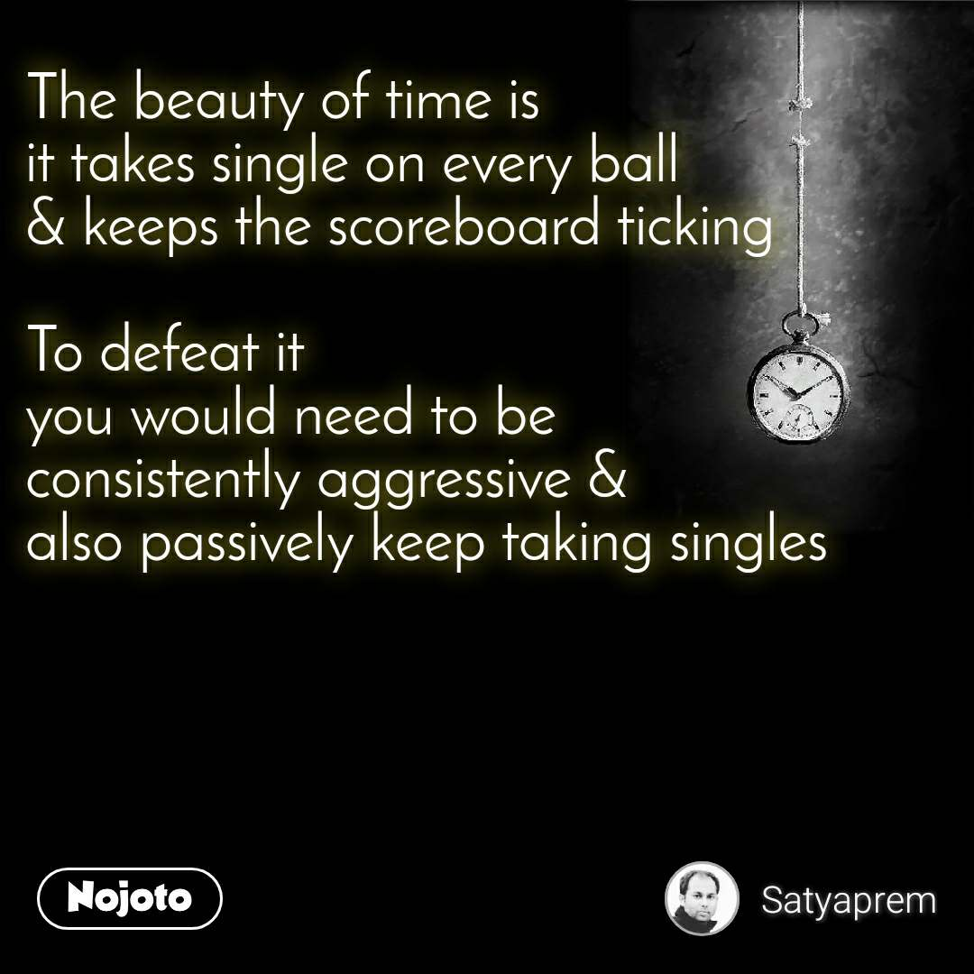 The beauty of time is it takes single on every ball & keeps the scoreboard ticking  To defeat it you would need to be consistently aggressive & also passively keep taking singles