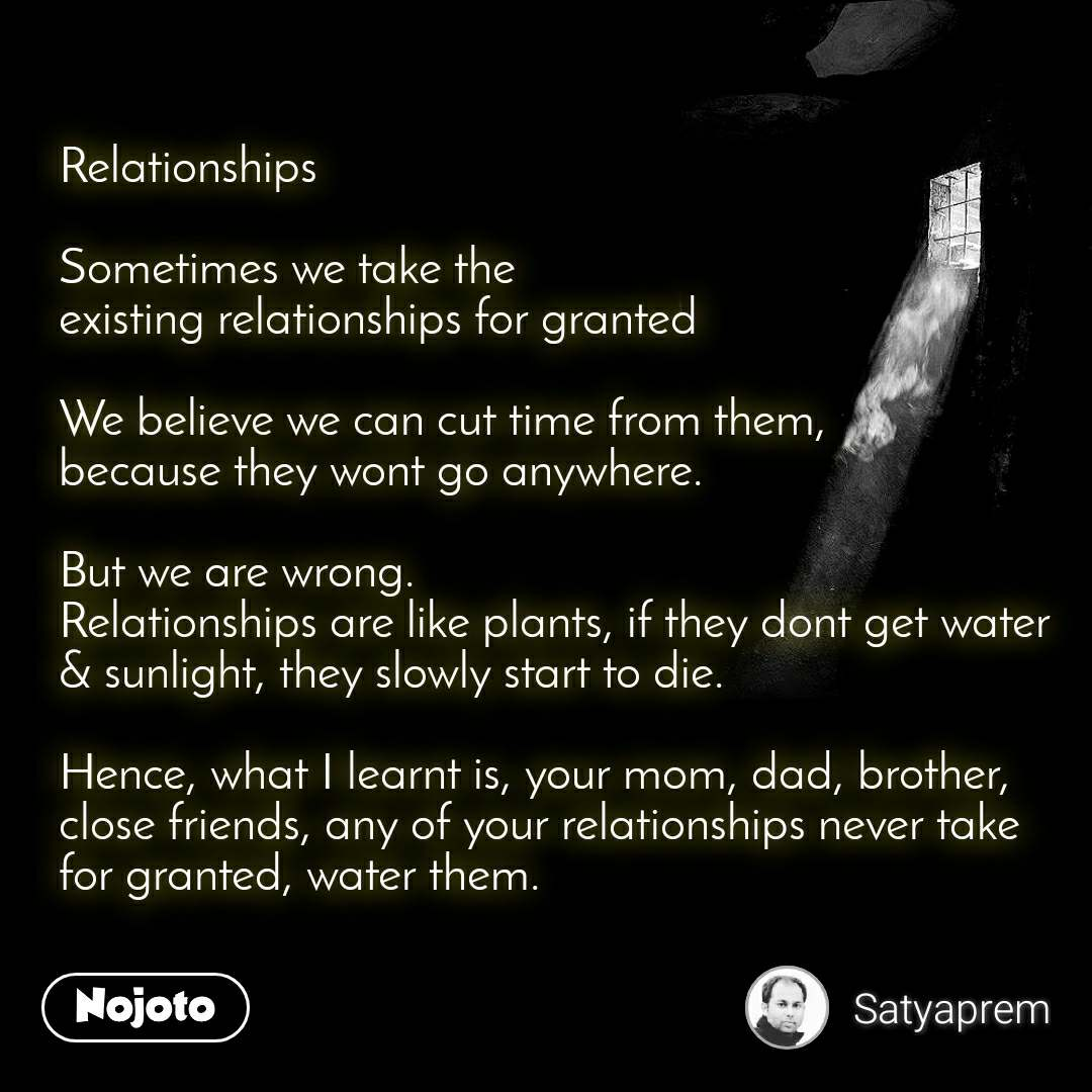 Relationships  Sometimes we take the existing relationships for granted  We believe we can cut time from them,  because they wont go anywhere.   But we are wrong.  Relationships are like plants, if they dont get water & sunlight, they slowly start to die.   Hence, what I learnt is, your mom, dad, brother,  close friends, any of your relationships never take for granted, water them.