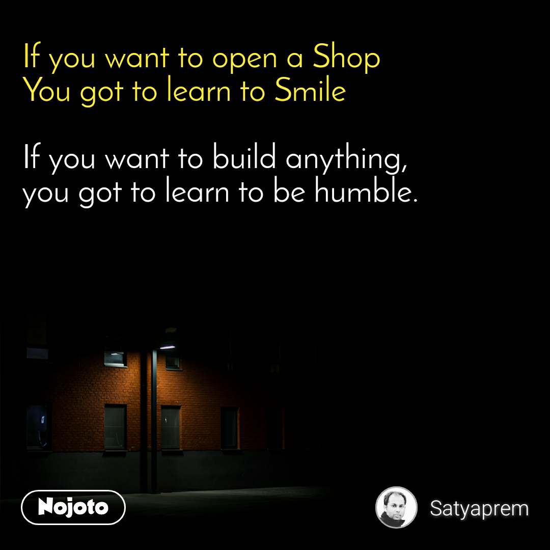 If you want to open a Shop You got to learn to Smile  If you want to build anything, you got to learn to be humble.