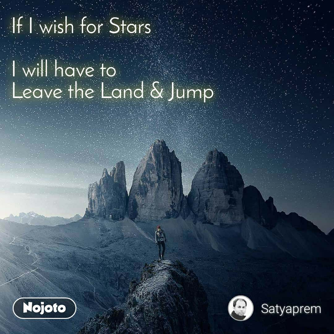 If I wish for Stars  I will have to Leave the Land & Jump