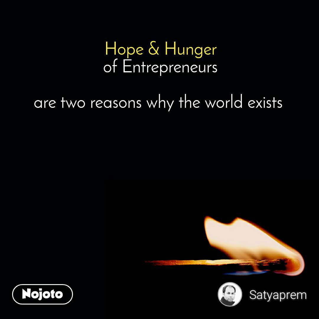 Hope & Hunger of Entrepreneurs  are two reasons why the world exists
