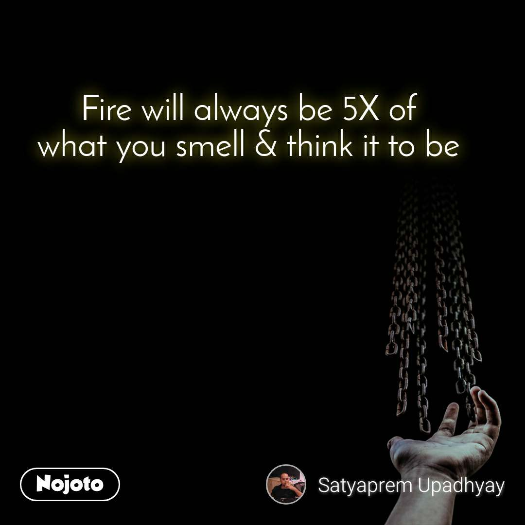 Fire will always be 5X of what you smell & think it to be