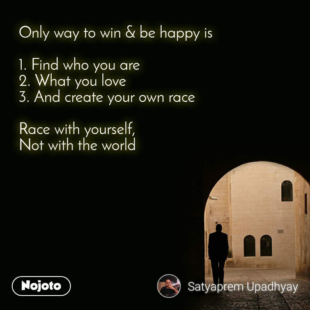 Only way to win & be happy is  1. Find who you are 2. What you love 3. And create your own race  Race with yourself, Not with the world