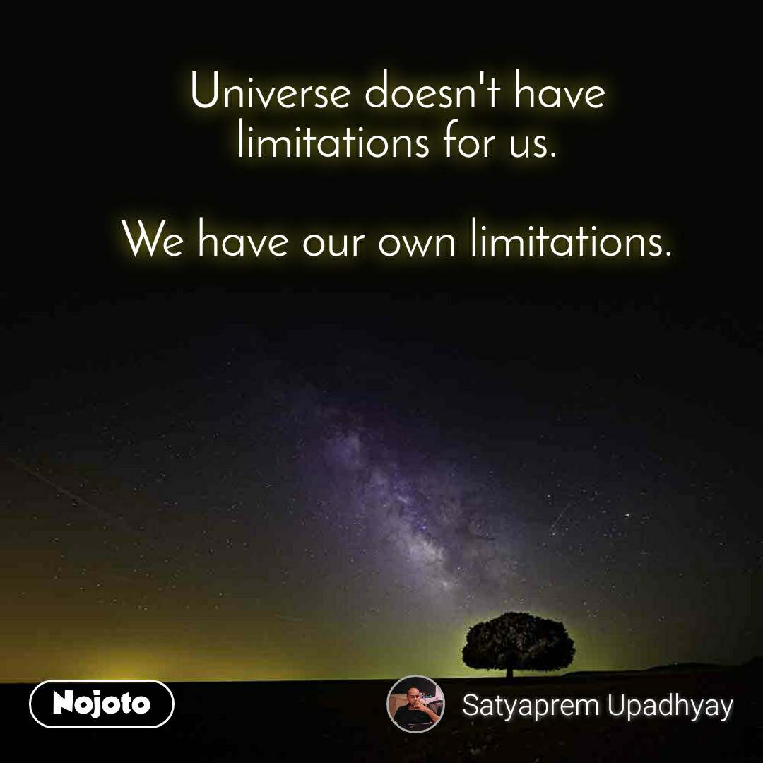 Universe doesn't have limitations for us.  We have our own limitations.