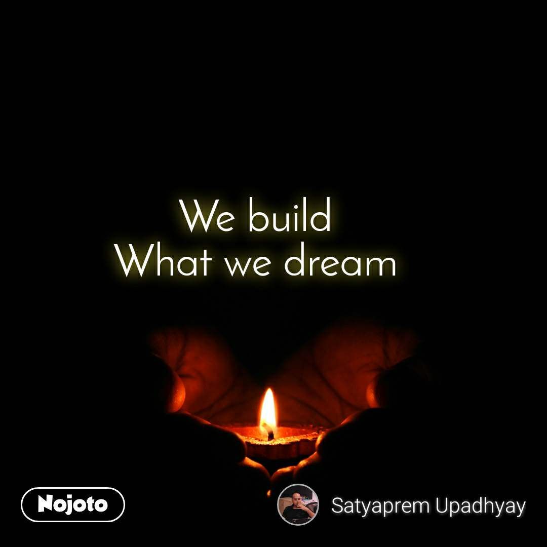 We build What we dream