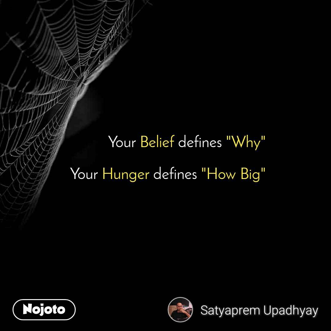 """Your Belief defines """"Why""""  Your Hunger defines """"How Big"""""""
