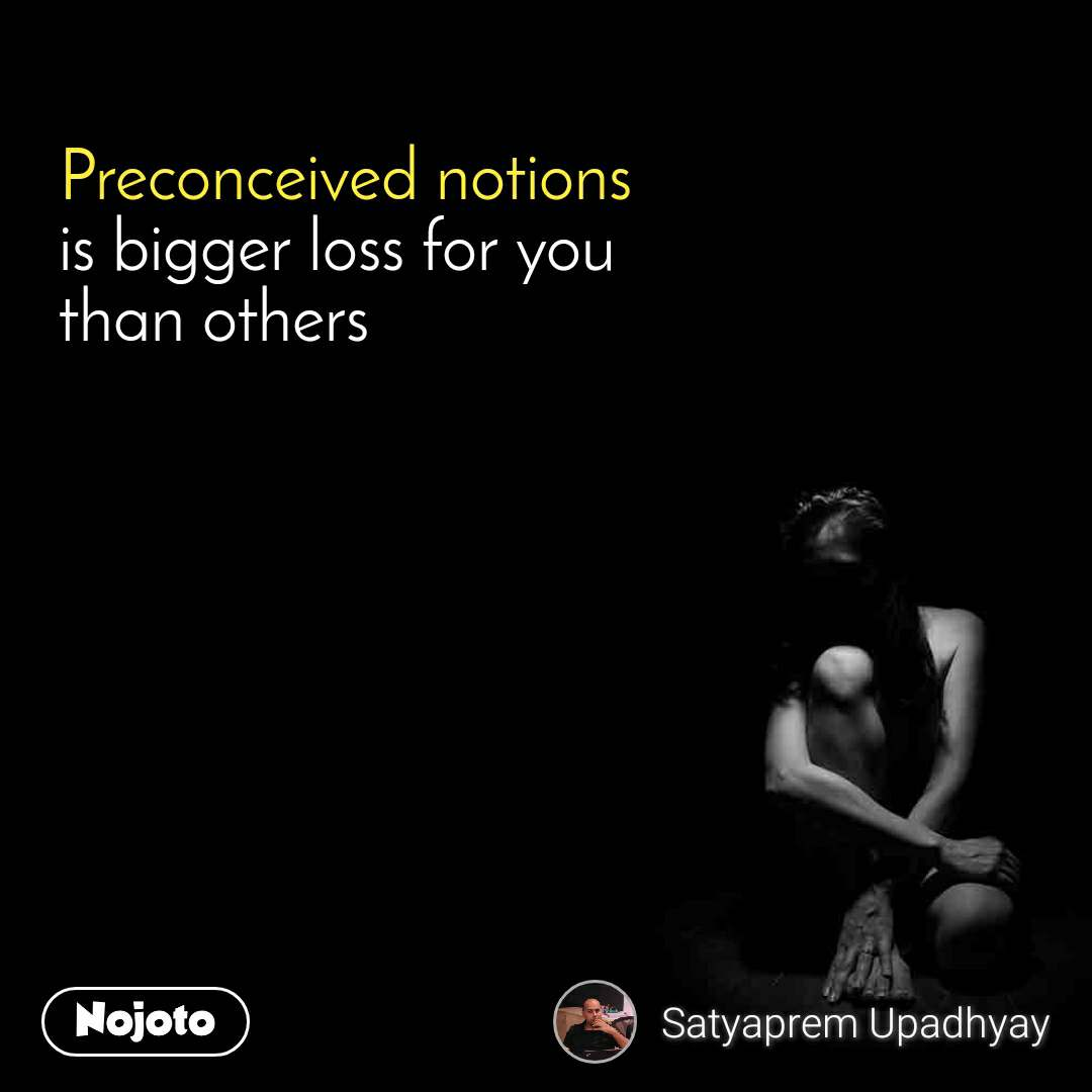 Preconceived notions is bigger loss for you than others