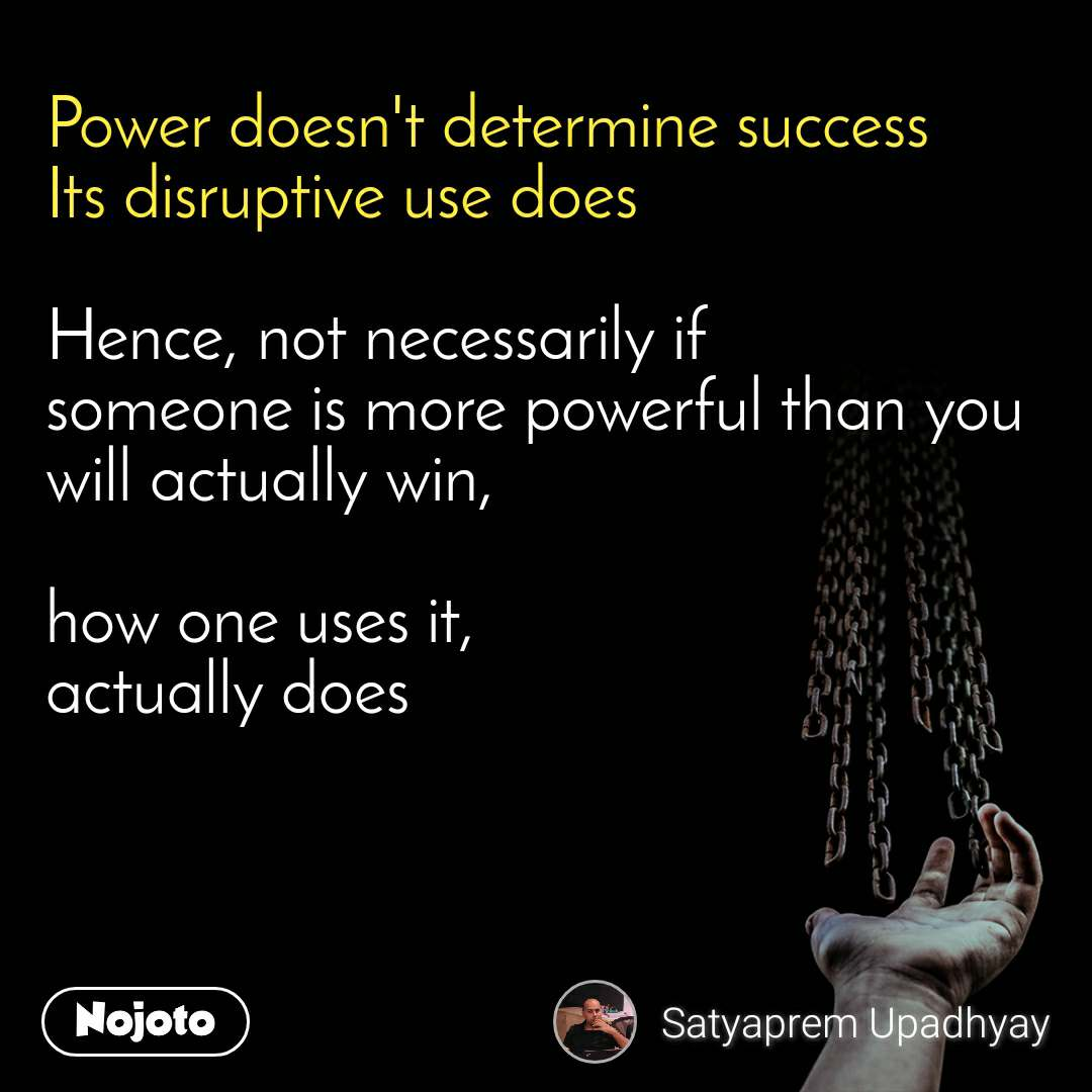 Power doesn't determine success Its disruptive use does  Hence, not necessarily if someone is more powerful than you will actually win,  how one uses it,  actually does