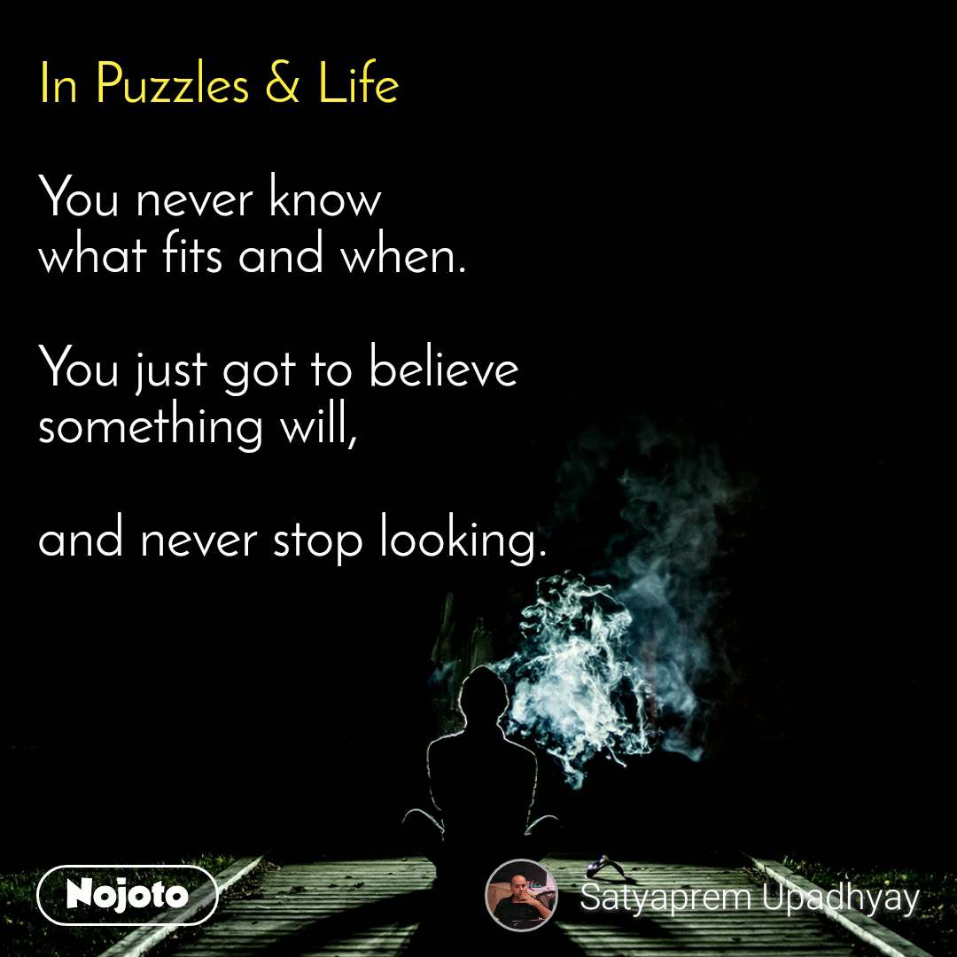 In Puzzles & Life  You never know what fits and when.   You just got to believe something will,  and never stop looking.
