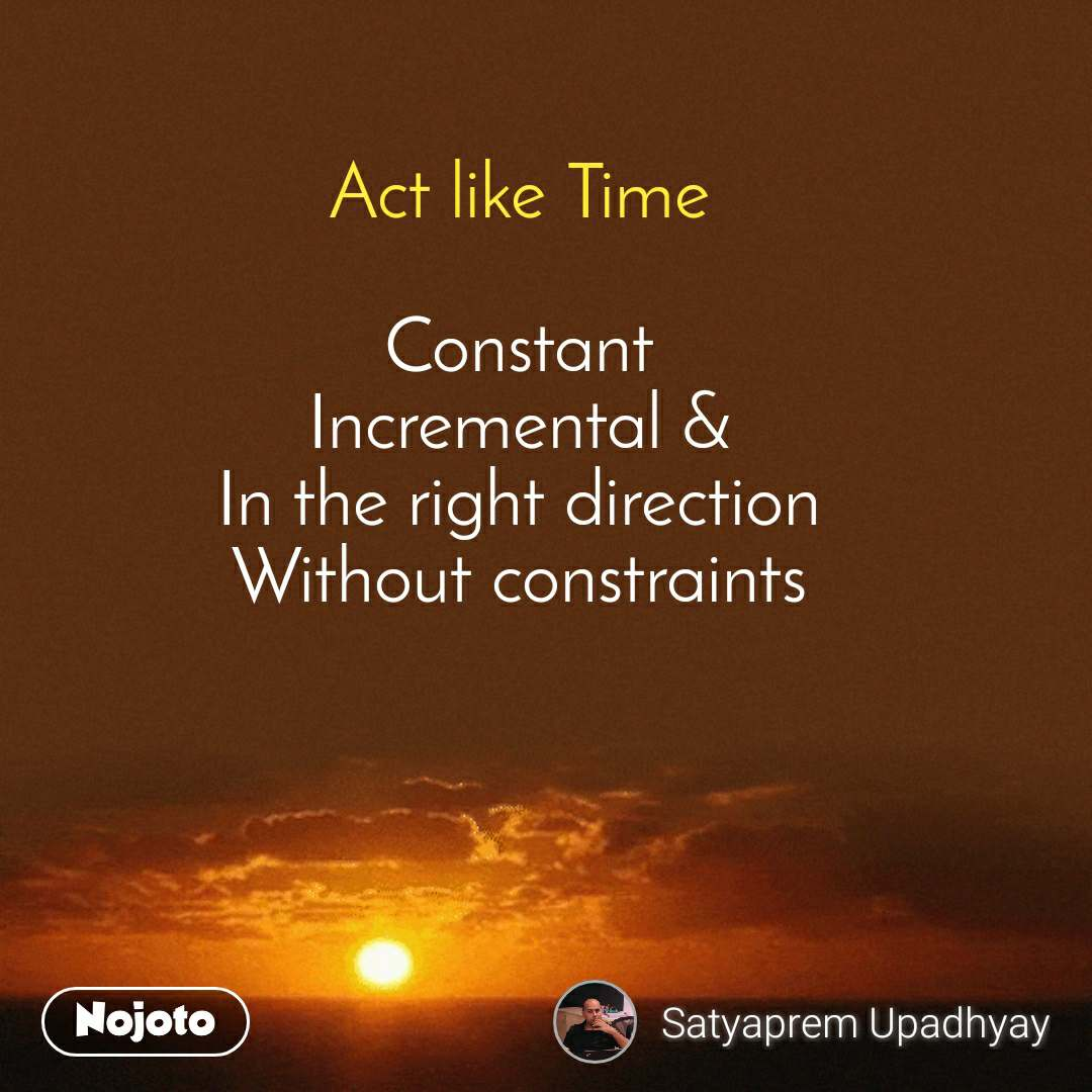 Act like Time  Constant Incremental & In the right direction Without constraints