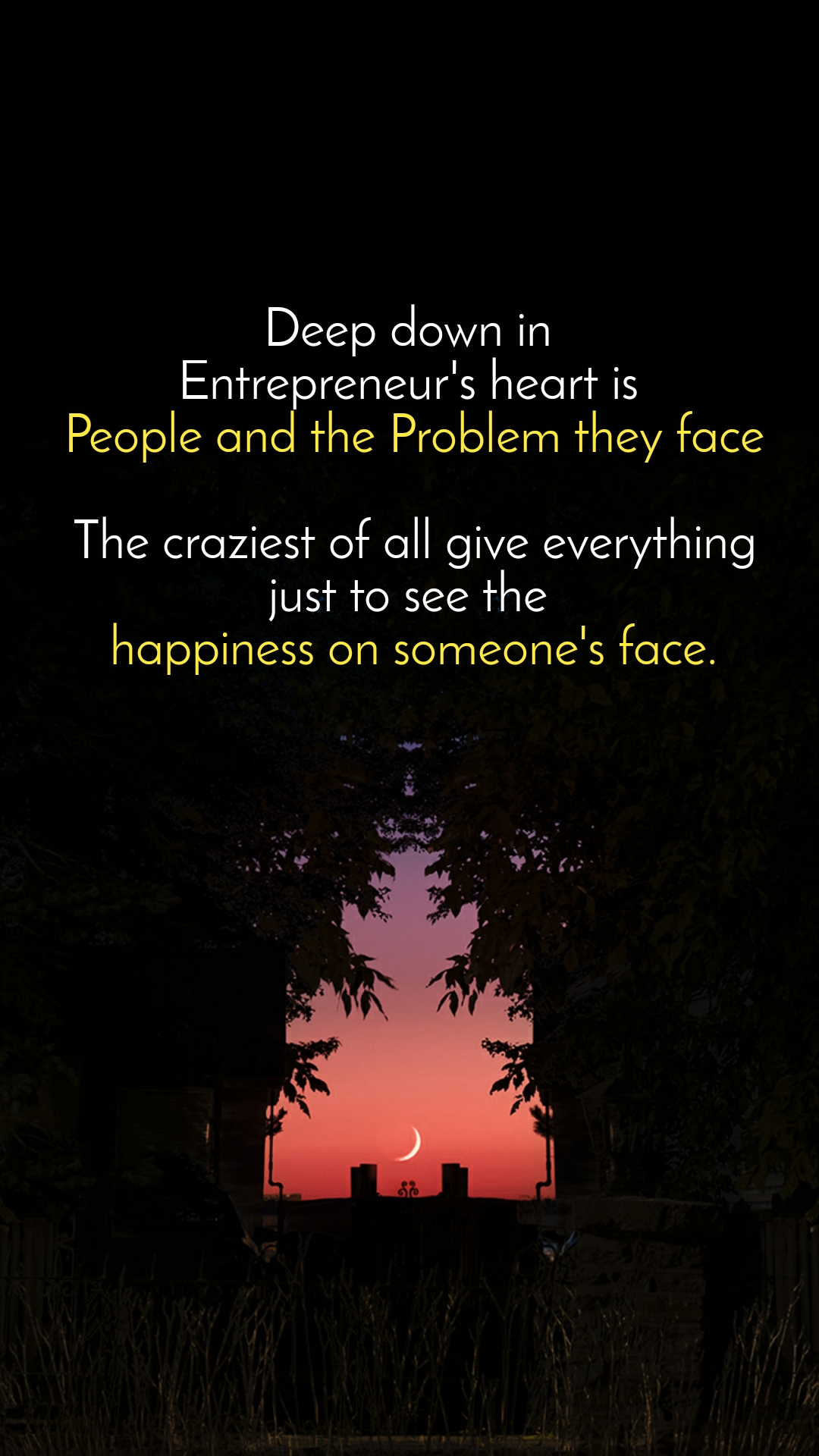 Deep down in  Entrepreneur's heart is  People and the Problem they face  The craziest of all give everything just to see the  happiness on someone's face.
