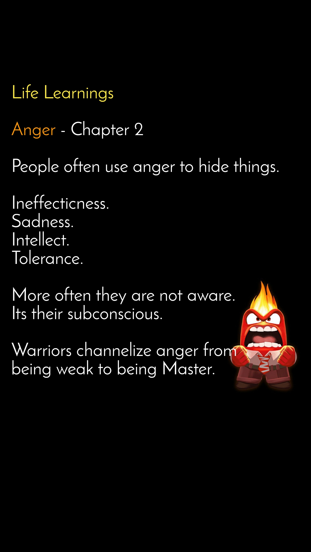 Life Learnings  Anger - Chapter 2  People often use anger to hide things.   Ineffecticness.  Sadness. Intellect. Tolerance.  More often they are not aware. Its their subconscious.  Warriors channelize anger from being weak to being Master.