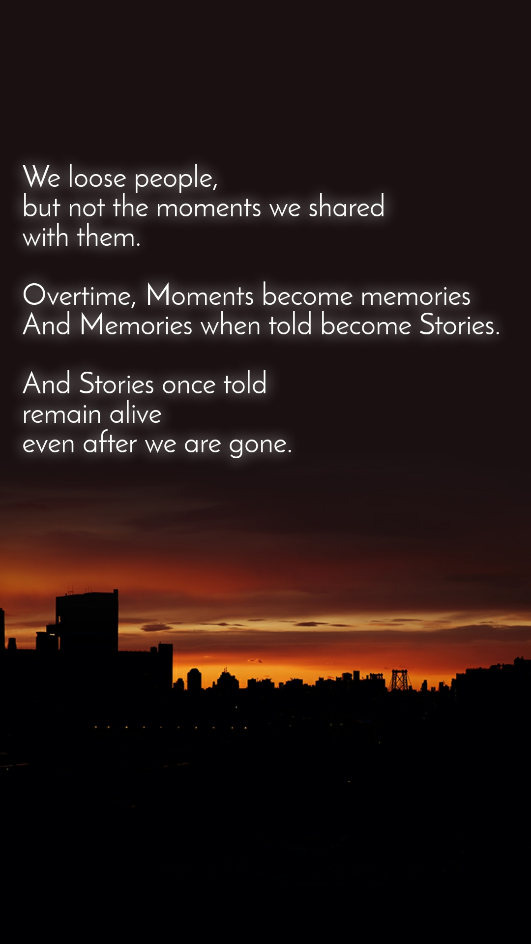 We loose people,  but not the moments we shared with them.   Overtime, Moments become memories And Memories when told become Stories.   And Stories once told remain alive even after we are gone.