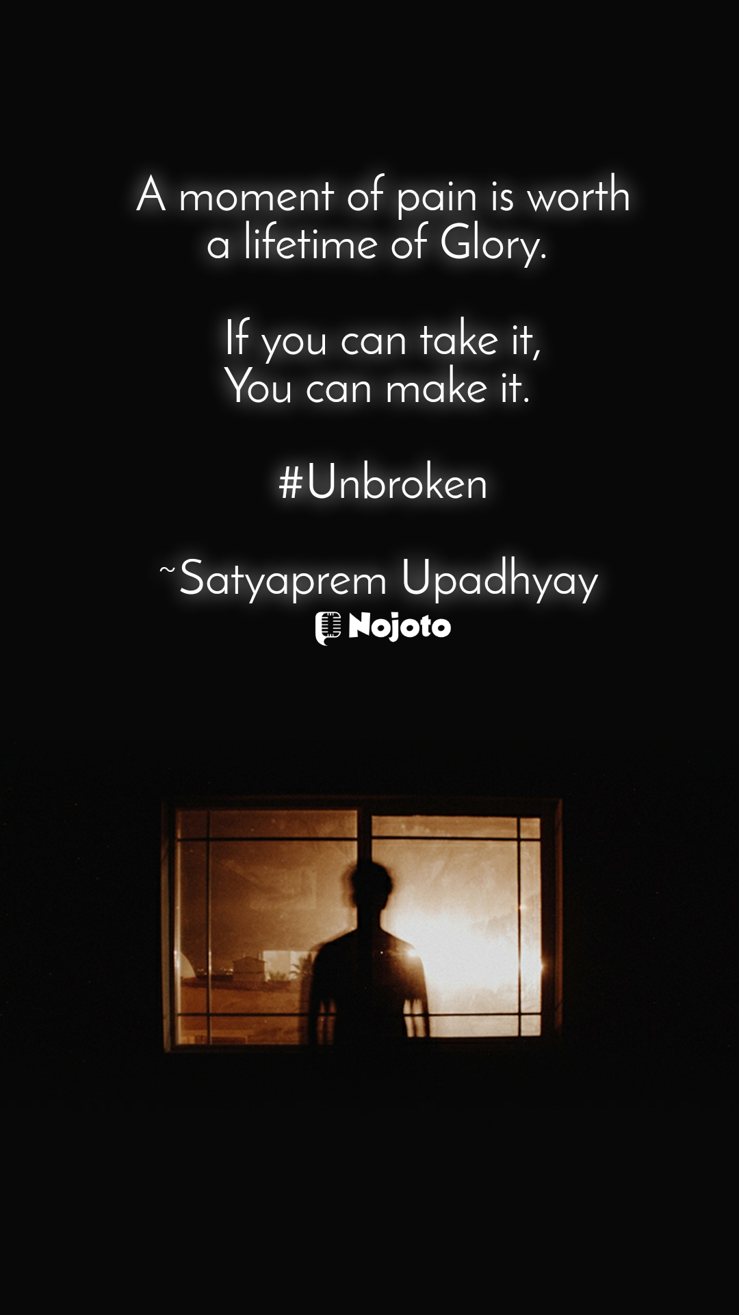 A moment of pain is worth a lifetime of Glory.   If you can take it, You can make it.   #Unbroken  ~Satyaprem Upadhyay