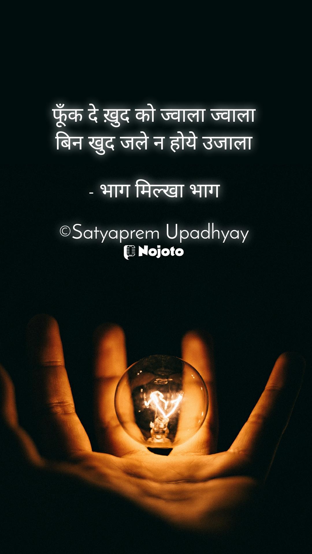 फूँक दे ख़ुद को ज्वाला ज्वाला बिन खुद जले न होये उजाला  - भाग मिल्खा भाग  ©Satyaprem Upadhyay