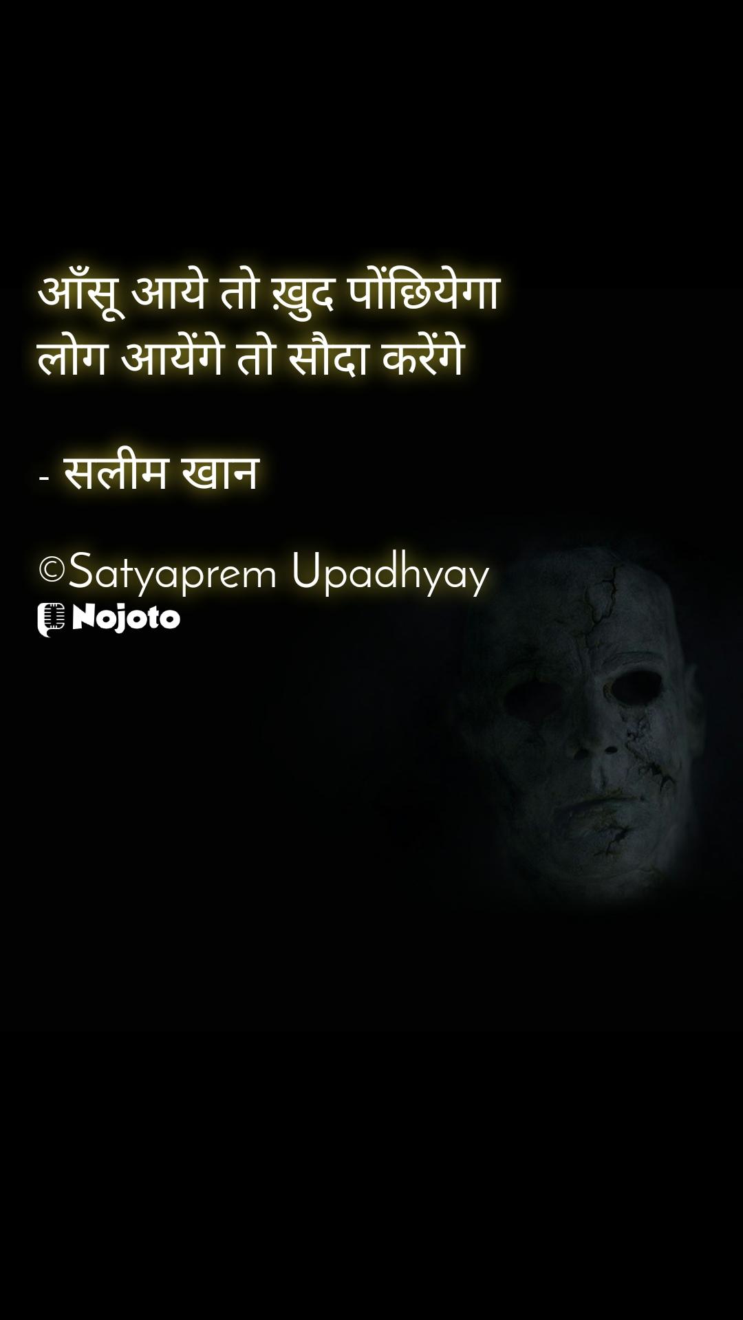 आँसू आये तो ख़ुद पोंछियेगा लोग आयेंगे तो सौदा करेंगे  - सलीम खान  ©Satyaprem Upadhyay