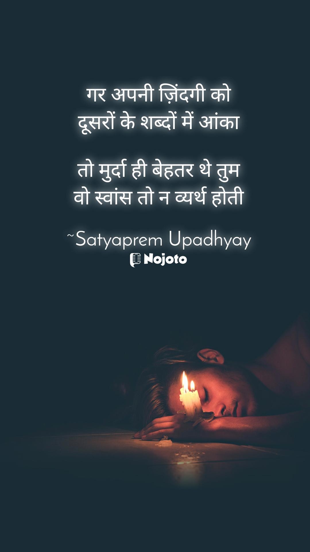 गर अपनी ज़िंदगी को दूसरों के शब्दों में आंका  तो मुर्दा ही बेहतर थे तुम वो स्वांस तो न व्यर्थ होती  ~Satyaprem Upadhyay