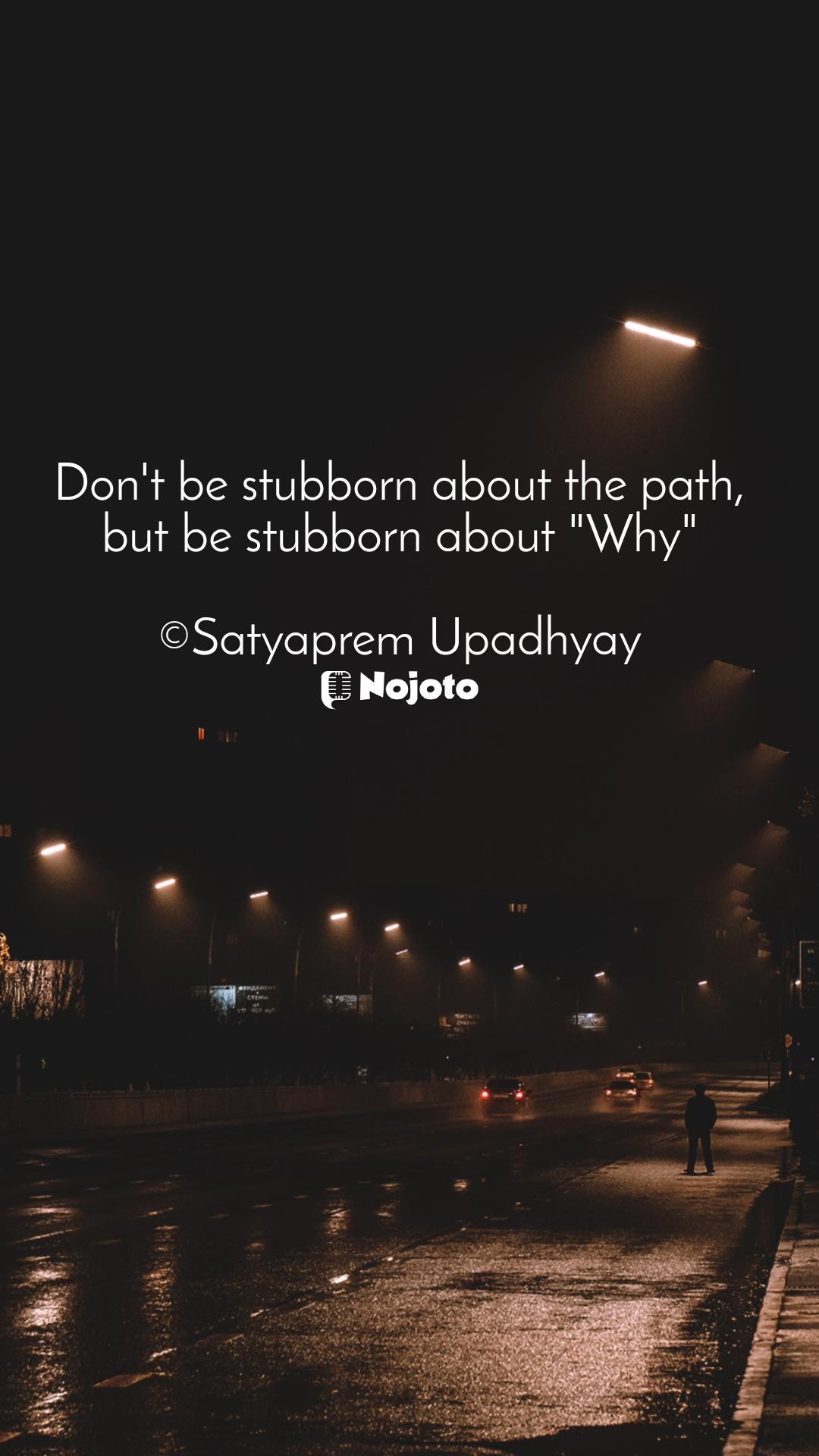"Don't be stubborn about the path, but be stubborn about ""Why""  ©Satyaprem Upadhyay"