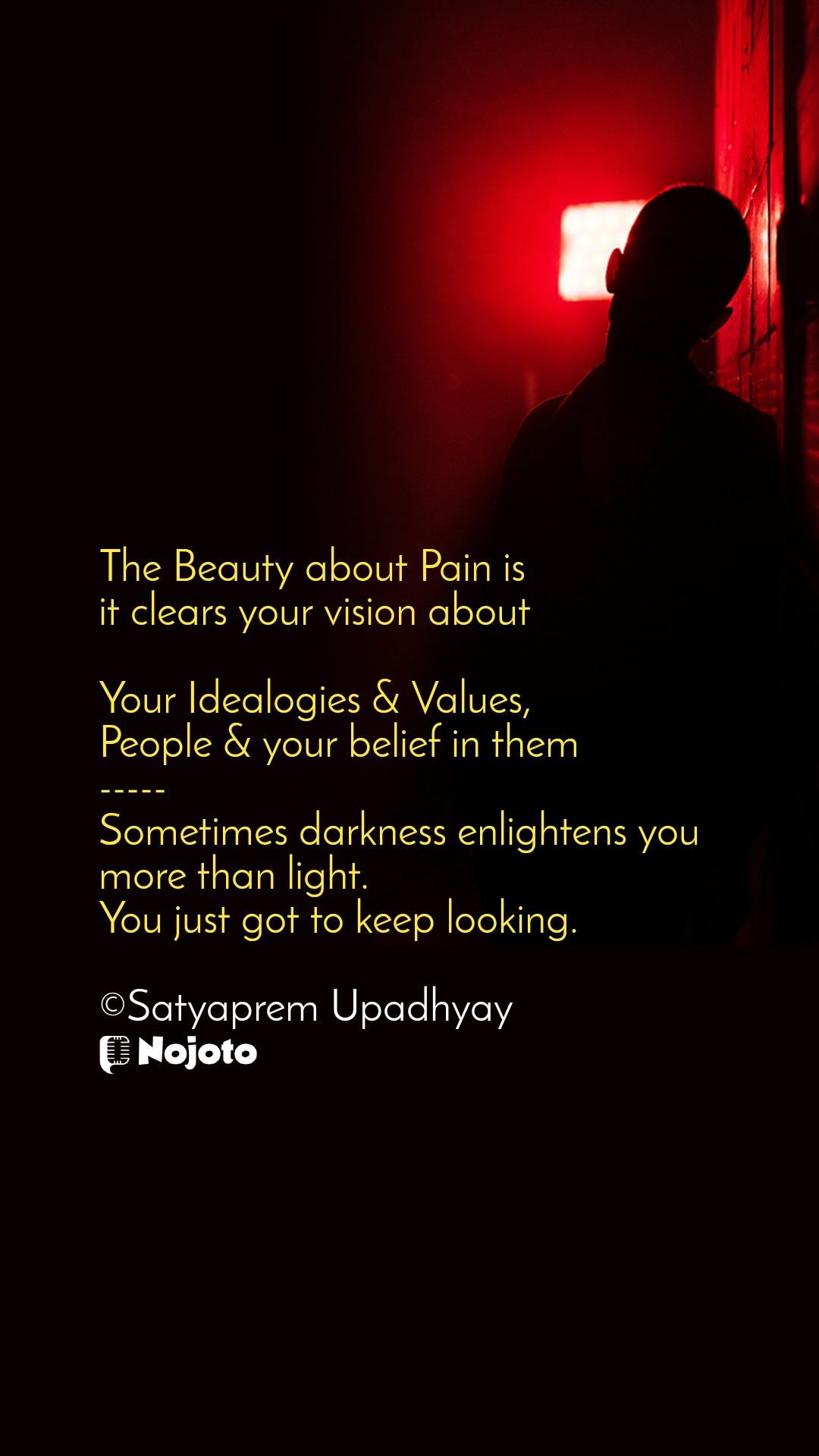 The Beauty about Pain is it clears your vision about  Your Idealogies & Values, People & your belief in them ----- Sometimes darkness enlightens you more than light.  You just got to keep looking.  ©Satyaprem Upadhyay
