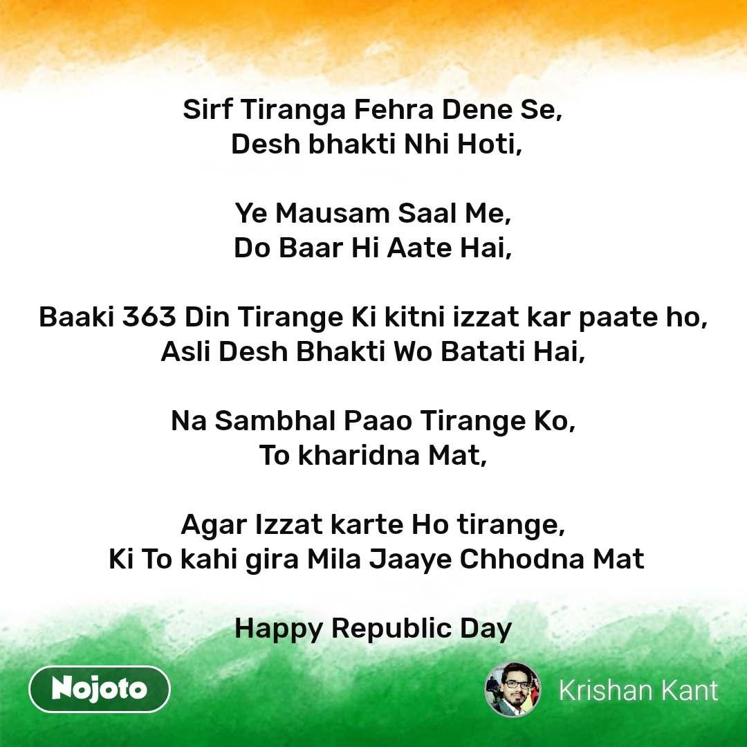 India quotes  Sirf Tiranga Fehra Dene Se,  Desh bhakti Nhi Hoti,  Ye Mausam Saal Me, Do Baar Hi Aate Hai,  Baaki 363 Din Tirange Ki kitni izzat kar paate ho, Asli Desh Bhakti Wo Batati Hai,  Na Sambhal Paao Tirange Ko, To kharidna Mat,  Agar Izzat karte Ho tirange,  Ki To kahi gira Mila Jaaye Chhodna Mat  Happy Republic Day  #NojotoQuote