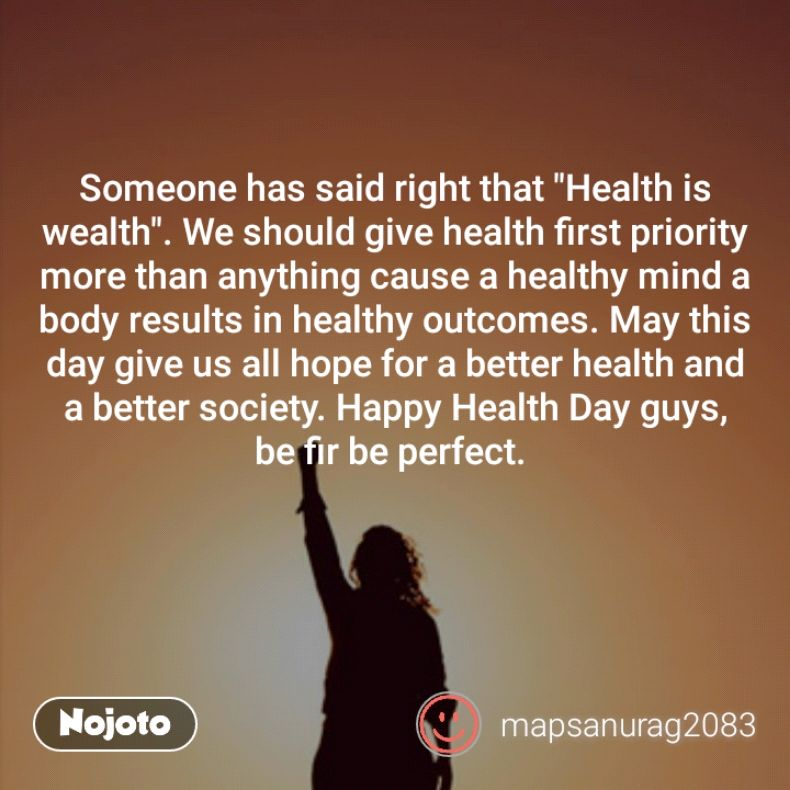 "Someone has said right that ""Health is wealth"". We should give health first priority more than anything cause a healthy mind a body results in healthy outcomes. May this day give us all hope for a better health and a better society. Happy Health Day guys,  be fir be perfect."
