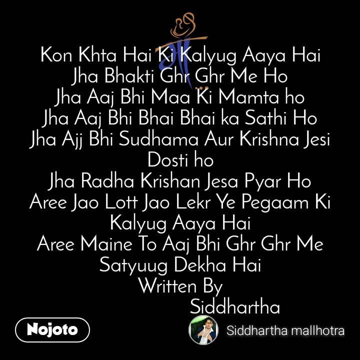 माँ Kon Khta Hai Ki Kalyug Aaya Hai Jha Bhakti Ghr Ghr Me Ho Jha Aaj Bhi Maa Ki Mamta ho Jha Aaj Bhi Bhai Bhai ka Sathi Ho Jha Ajj Bhi Sudhama Aur Krishna Jesi Dosti ho Jha Radha Krishan Jesa Pyar Ho Aree Jao Lott Jao Lekr Ye Pegaam Ki Kalyug Aaya Hai Aree Maine To Aaj Bhi Ghr Ghr Me Satyuug Dekha Hai Written By                       Siddhartha