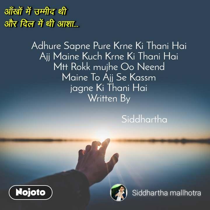 आँखों में उम्मीद थी  और दिल में थी आशा Adhure Sapne Pure Krne Ki Thani Hai Ajj Maine Kuch Krne Ki Thani Hai Mtt Rokk mujhe Oo Neend Maine To Ajj Se Kassm jagne Ki Thani Hai Written By                               Siddhartha
