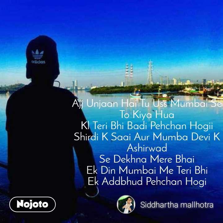 Ajj Unjaan Hai Tu Uss Mumbai Se To Kiya Hua Kl Teri Bhi Badi Pehchan Hogii Shirdi K Saai Aur Mumba Devi K Ashirwad Se Dekhna Mere Bhai Ek Din Mumbai Me Teri Bhi Ek Addbhud Pehchan Hogi