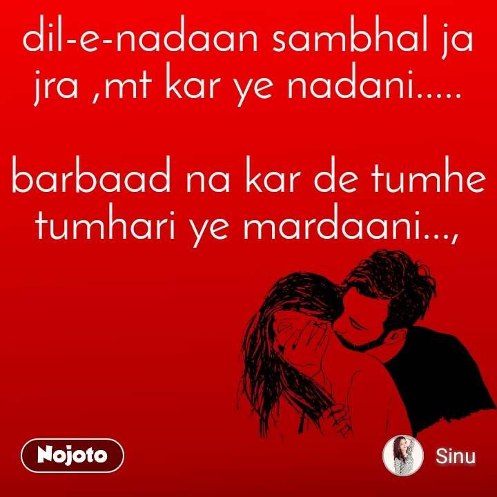 dil-e-nadaan sambhal ja jra ,mt kar ye nadani.....   barbaad na kar de tumhe tumhari ye mardaani...,