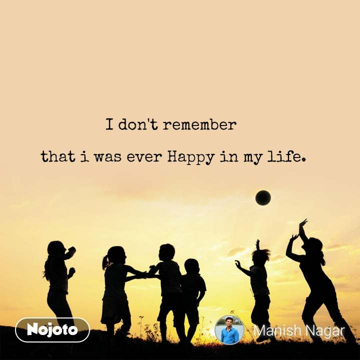 I don't remember   that i was ever Happy in my life.