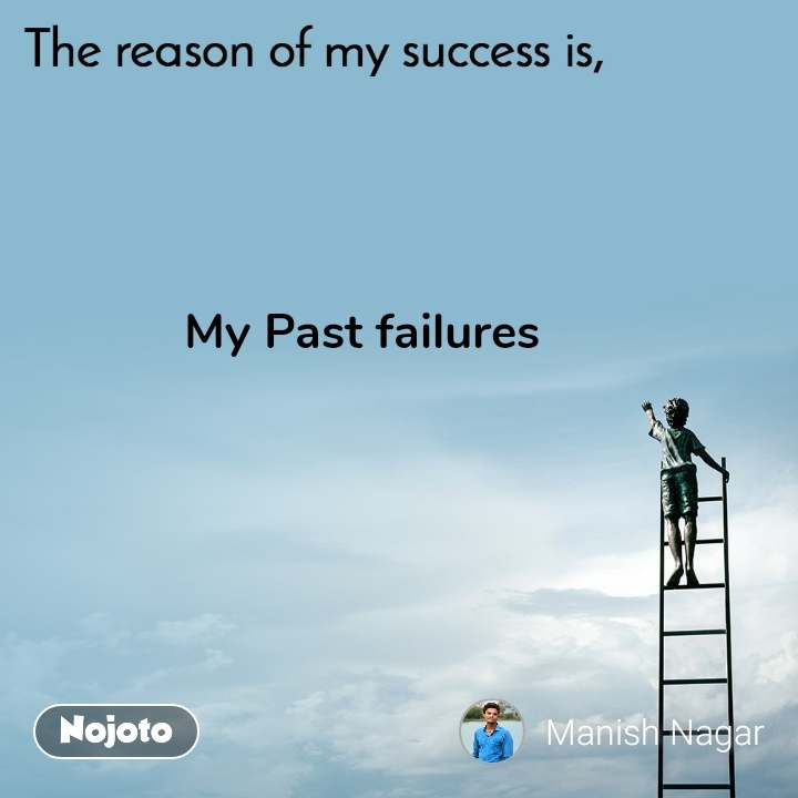 The reason of my success is, My Past failures