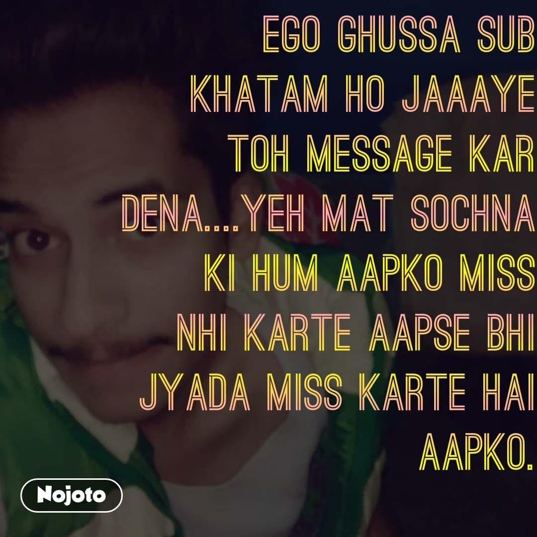 Ego Ghussa Sub Khatam Ho Jaaaye Toh Message Kar Dena....Yeh Mat Sochna Ki Hum Aapko Miss Nhi Karte Aapse Bhi Jyada Miss karte Hai Aapko.