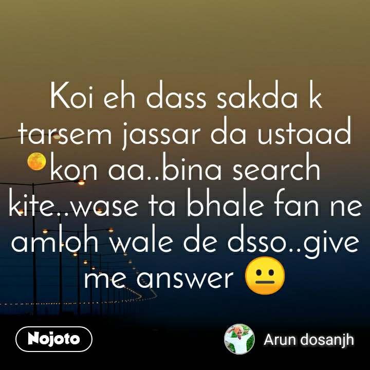 Koi eh dass sakda k tarsem jassar da ustaad kon aa..bina search kite..wase ta bhale fan ne amloh wale de dsso..give me answer 😐