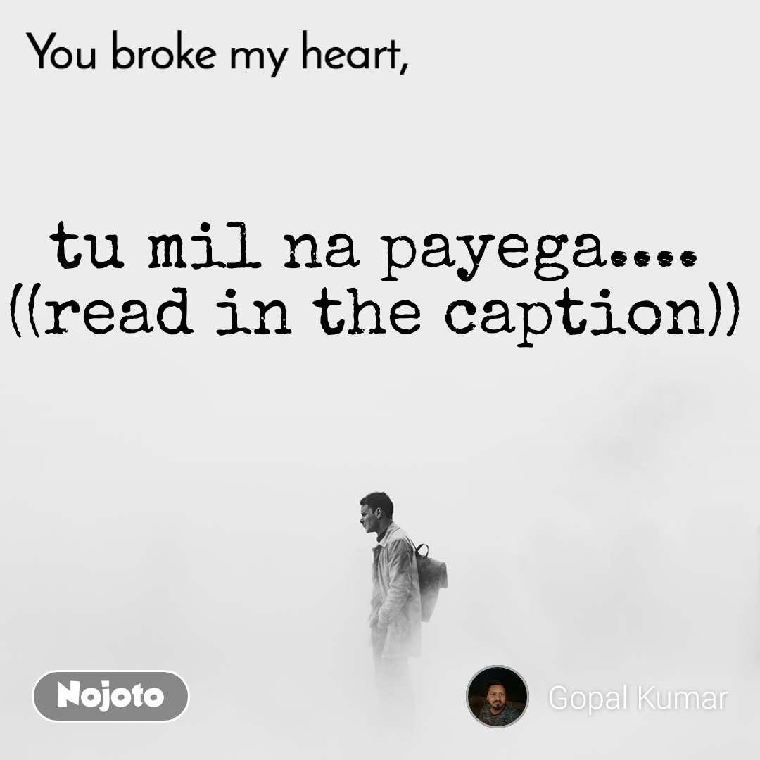 You broke my heart tu mil na payega.... ((read in the caption))