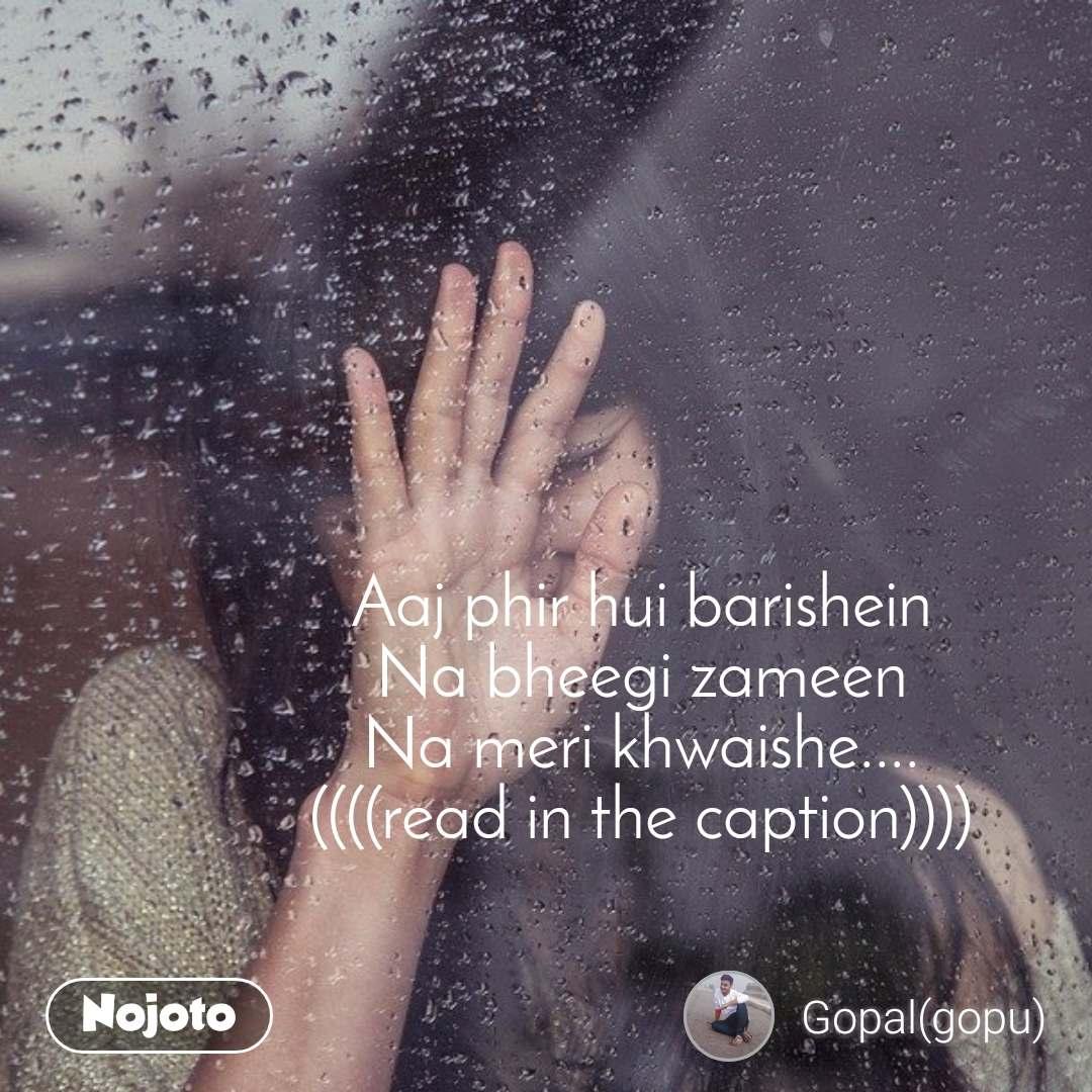 Aaj phir hui barishein Na bheegi zameen Na meri khwaishe.... ((((read in the caption))))