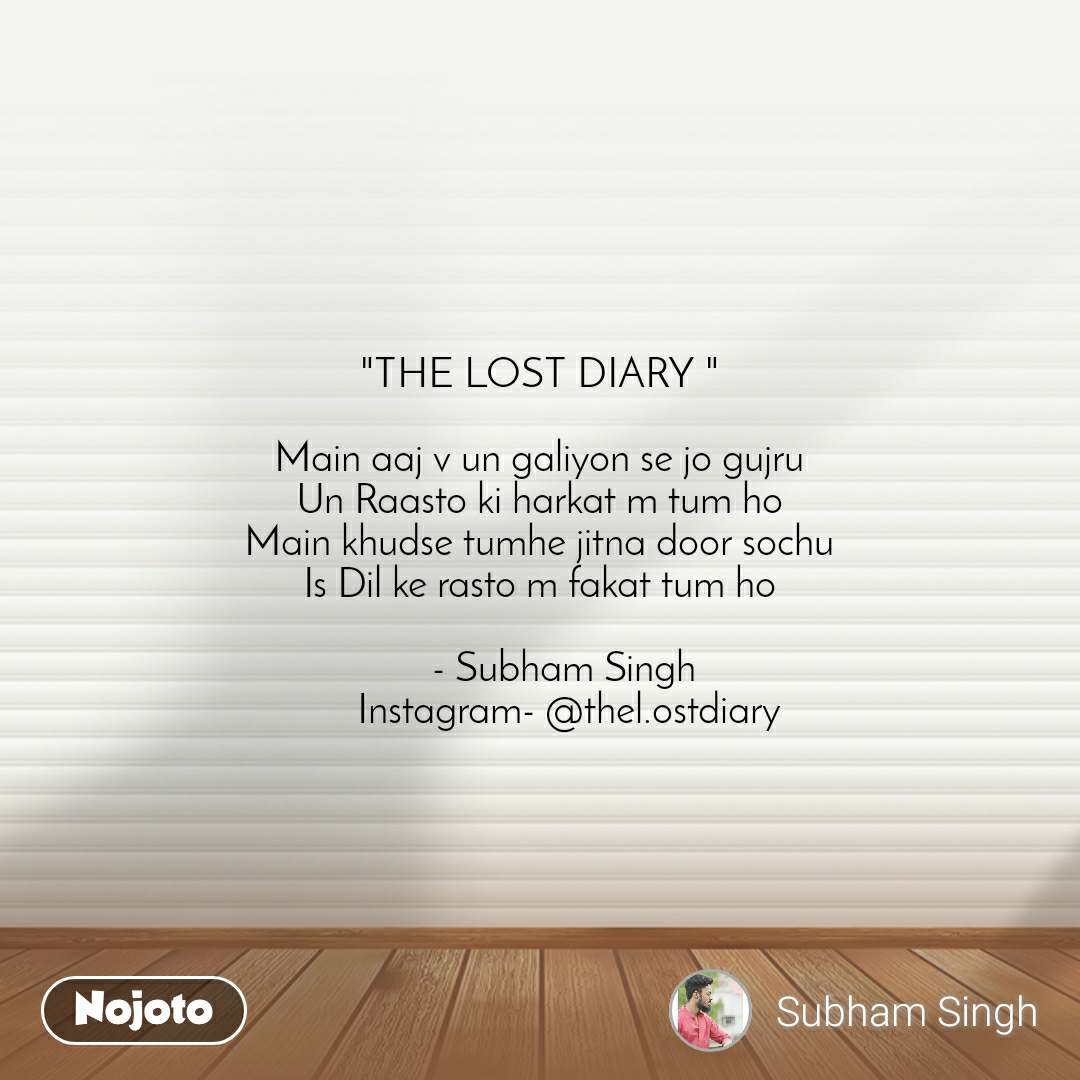 """THE LOST DIARY ""  Main aaj v un galiyon se jo gujru Un Raasto ki harkat m tum ho Main khudse tumhe jitna door sochu Is Dil ke rasto m fakat tum ho       - Subham Singh       Instagram- @thel.ostdiary"