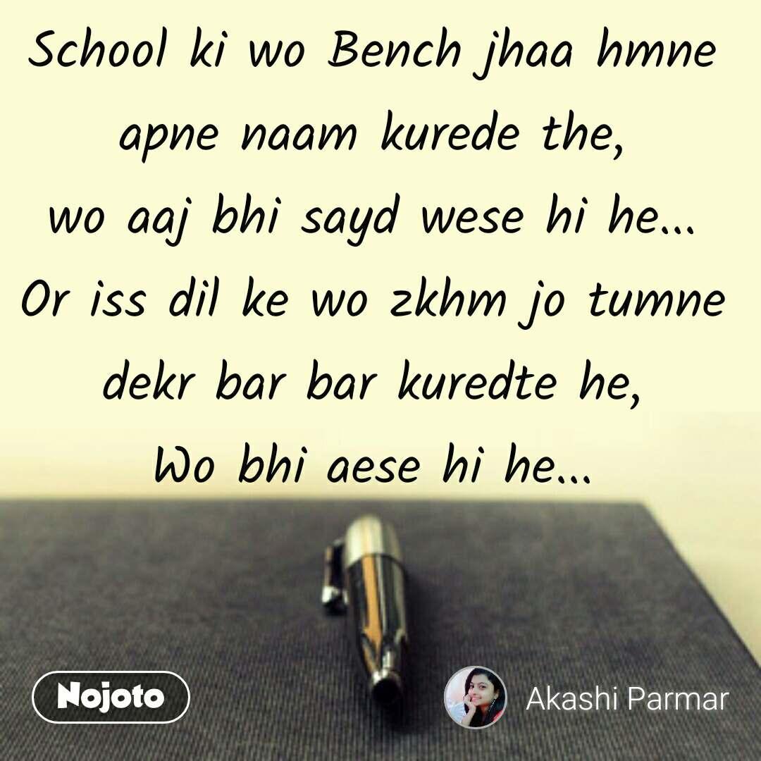 School ki wo Bench jhaa hmne apne naam kurede the, wo aaj bhi sayd wese hi he... Or iss dil ke wo zkhm jo tumne dekr bar bar kuredte he, Wo bhi aese hi he...
