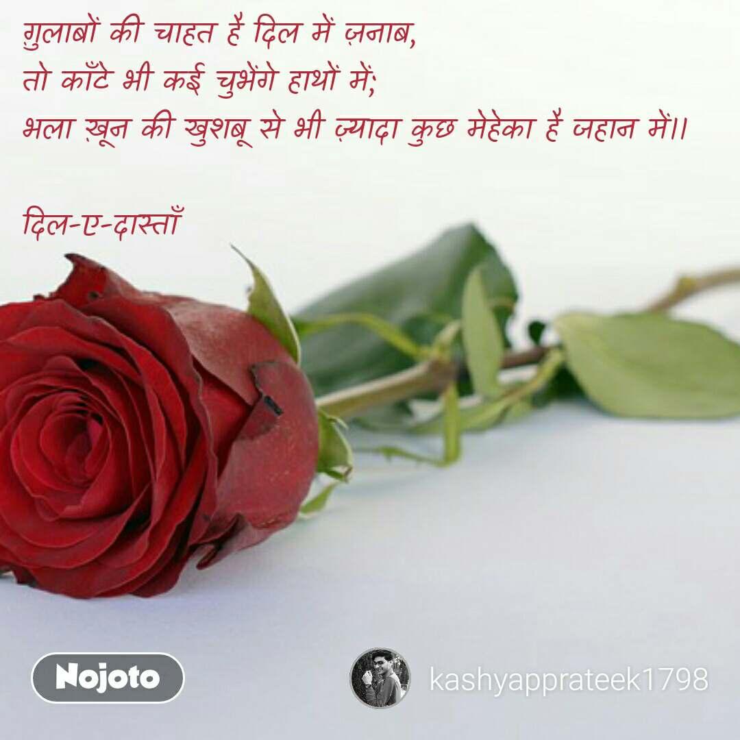Dear Nojoto ग़ुलाबों की चाहत है दिल में ज़नाब, तो काँटे भी कई चुभेंगे हाथों में; भला ख़ून की खुशबू से भी ज़्यादा कुछ मेहेका है जहान में।।  दिल-ए-दास्ताँ