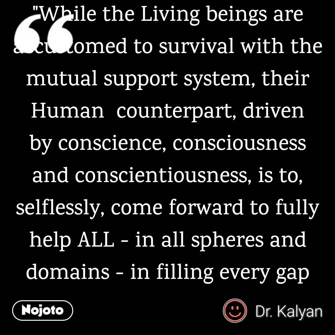 """""""While the Living beings are accustomed to survival with the mutual support system, their Human  counterpart, driven by conscience, consciousness and conscientiousness, is to, selflessly, come forward to fully help ALL - in all spheres and domains - in filling every gap and void, therewith increasing, by induction, the number of such renouncing, angelic volunteers, progressively and non-stop, ultimately converting the running World to a Heavenly Abode."""""""