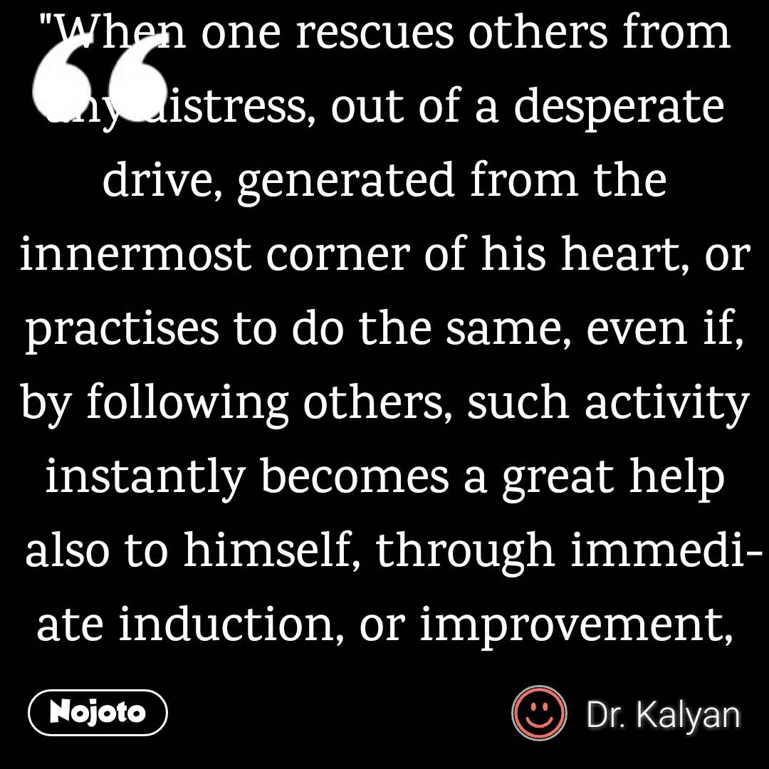 """""""When one rescues others from any distress, out of a desperate drive, generated from the innermost corner of his heart, or practises to do the same, even if, by following others, such activity instantly becomes a great help also to himself, through immediate induction, or improvement, more, and more, of altruistic and other positive qualities, along with empathy, in himself, with simultaneous shake-off of any residual bases of his negative or neutralising thoughts."""""""